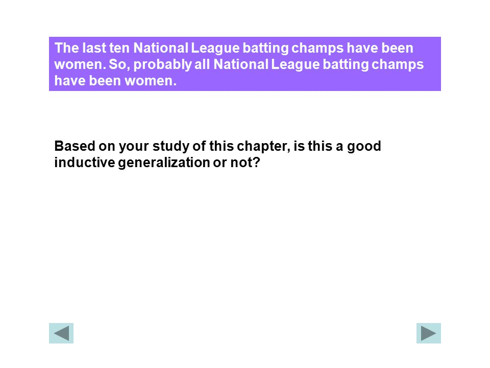 The last ten National League batting champs have been women. So, probably all National League batting champs have been women. Based on your study of t