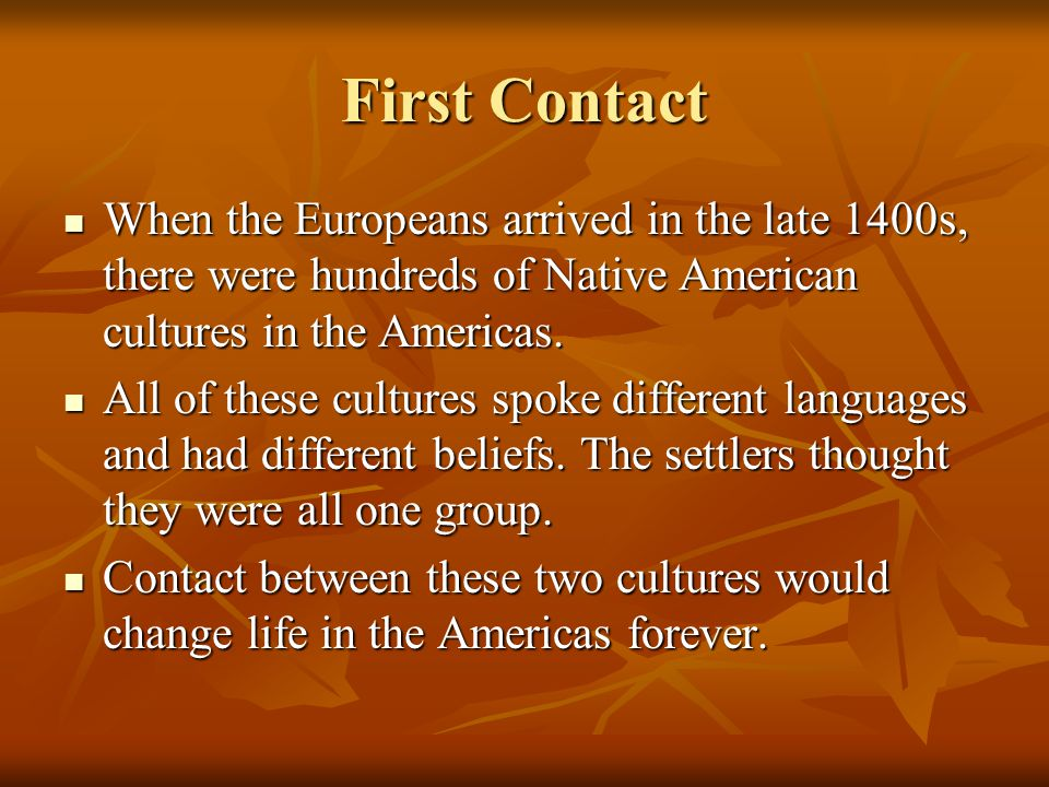 First Contact When the Europeans arrived in the late 1400s, there were hundreds of Native American cultures in the Americas. When the Europeans arrive