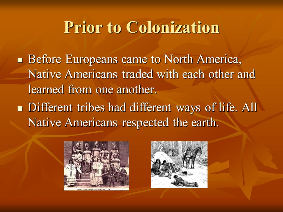Prior to Colonization Before Europeans came to North America, Native Americans traded with each other and learned from one another. Before Europeans c