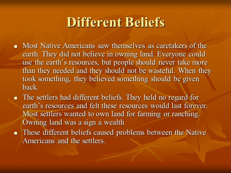 Different Beliefs Most Native Americans saw themselves as caretakers of the earth. They did not believe in owning land. Everyone could use the earth's