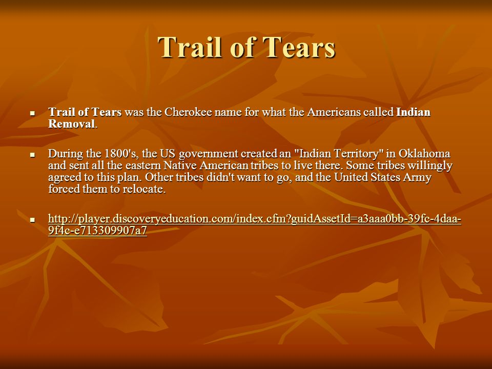 Trail of Tears Trail of Tears was the Cherokee name for what the Americans called Indian Removal. Trail of Tears was the Cherokee name for what the Am