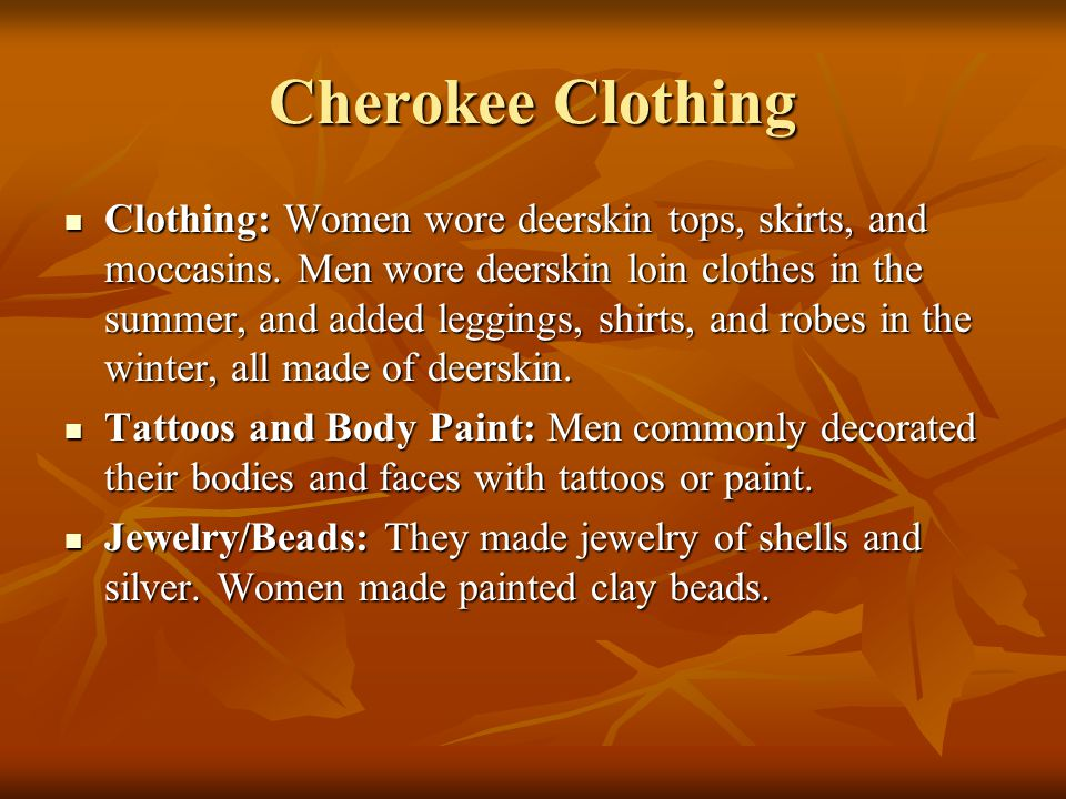 Cherokee Clothing Clothing: Women wore deerskin tops, skirts, and moccasins. Men wore deerskin loin clothes in the summer, and added leggings, shirts,