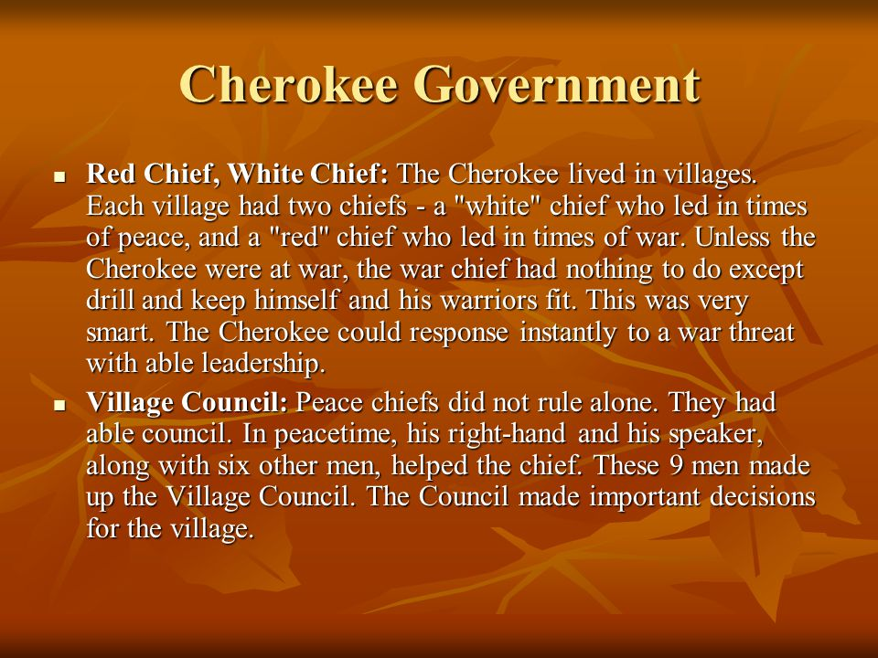Cherokee Government Red Chief, White Chief: The Cherokee lived in villages. Each village had two chiefs - a