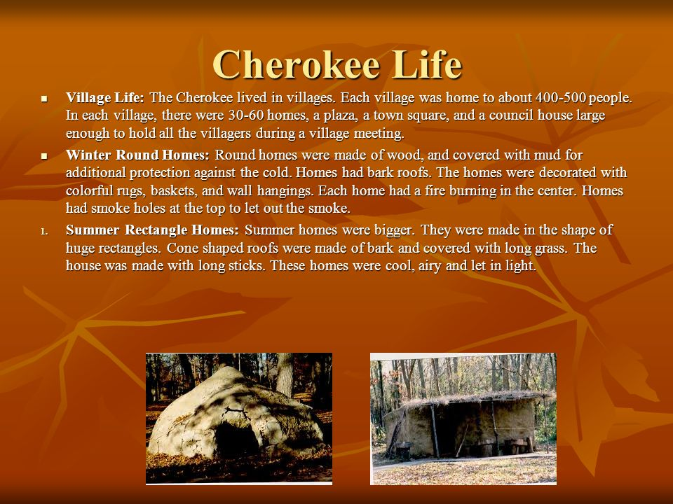 Cherokee Life Village Life: The Cherokee lived in villages. Each village was home to about 400-500 people. In each village, there were 30-60 homes, a