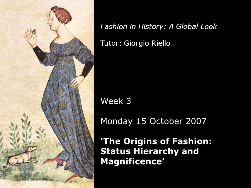 Fashion in History: A Global Look Tutor: Giorgio Riello Week 3 Monday 15 October 2007 'The Origins of Fashion: Status Hierarchy and Magnificence'