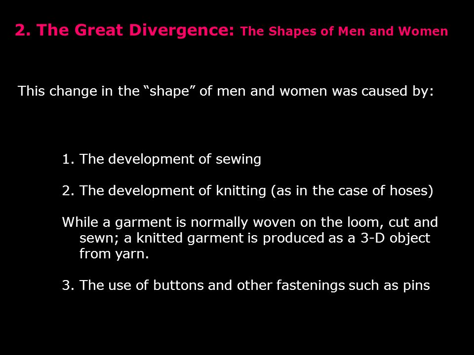 This change in the shape of men and women was caused by: 1.The development of sewing 2.The development of knitting (as in the case of hoses) While a garment is normally woven on the loom, cut and sewn; a knitted garment is produced as a 3-D object from yarn.
