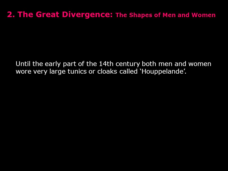2. The Great Divergence: The Shapes of Men and Women Until the early part of the 14th century both men and women wore very large tunics or cloaks call