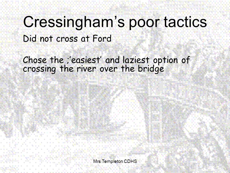Cressingham's poor tactics Did not cross at Ford Chose the ;'easiest' and laziest option of crossing the river over the bridge Mrs Templeton CDHS