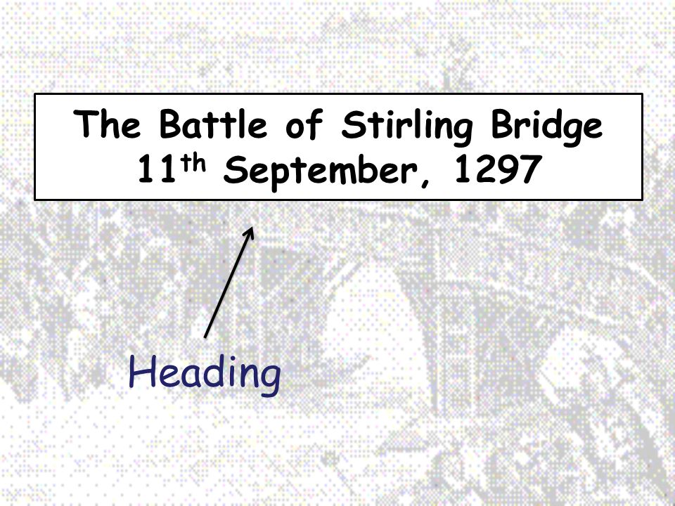 The Battle of Stirling Bridge 11 th September, 1297 Heading