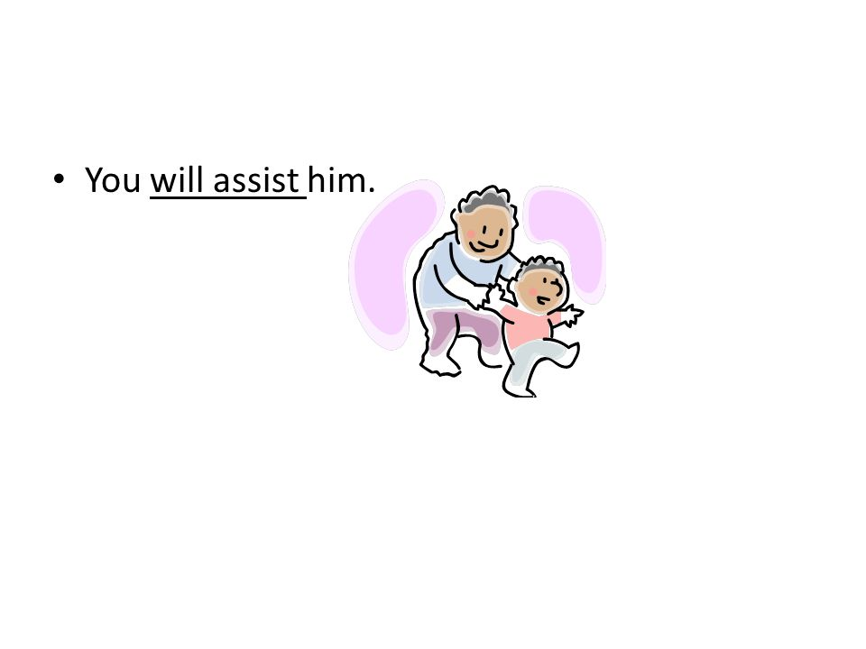 You will assist him.
