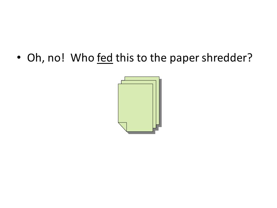Oh, no! Who fed this to the paper shredder