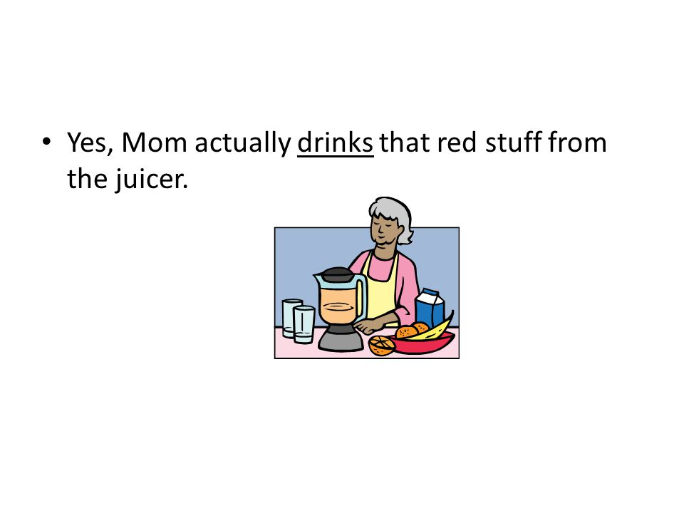 Yes, Mom actually drinks that red stuff from the juicer.