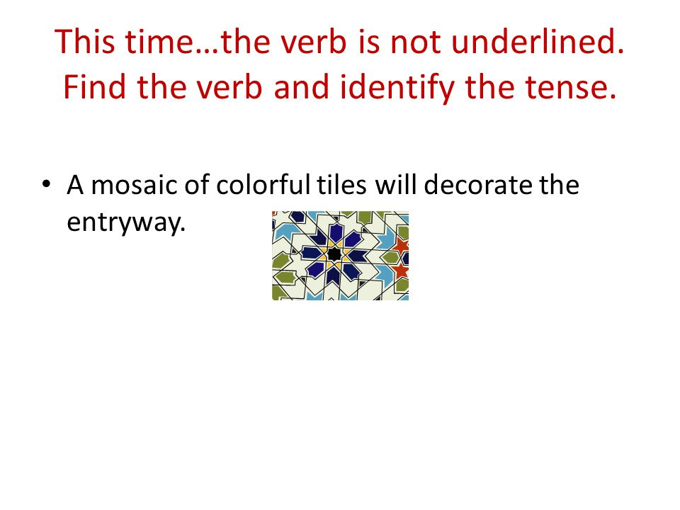 This time…the verb is not underlined. Find the verb and identify the tense.