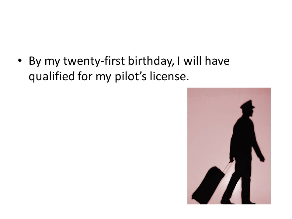 By my twenty-first birthday, I will have qualified for my pilot's license.