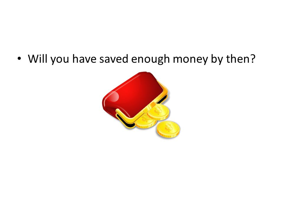 Will you have saved enough money by then