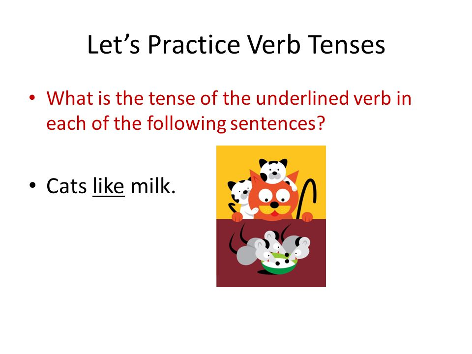 Let's Practice Verb Tenses What is the tense of the underlined verb in each of the following sentences.