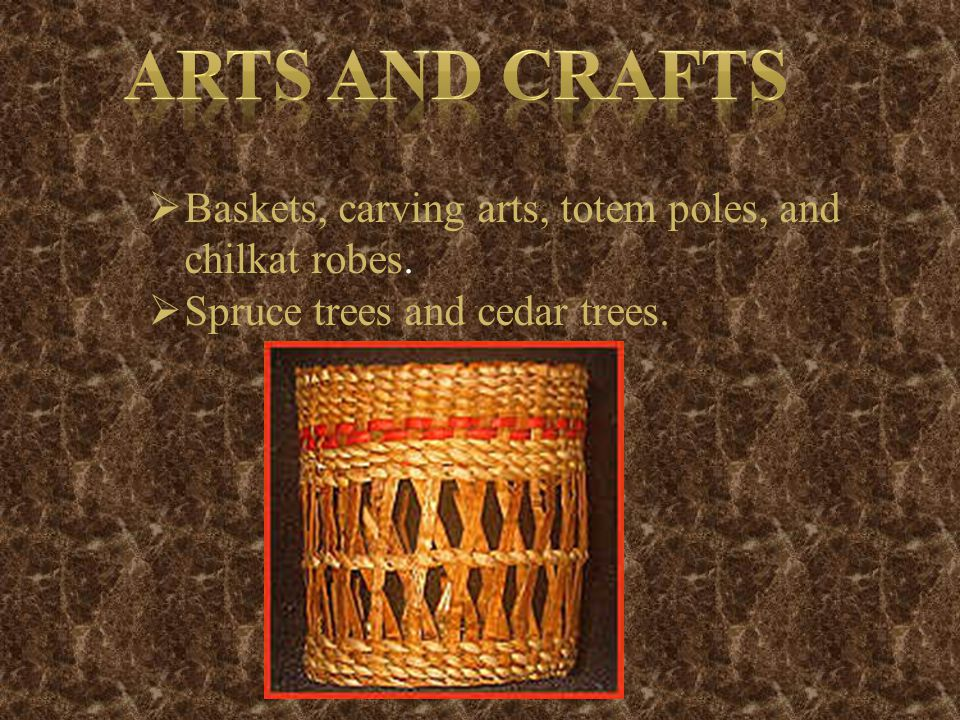  Baskets, carving arts, totem poles, and chilkat robes.  Spruce trees and cedar trees.