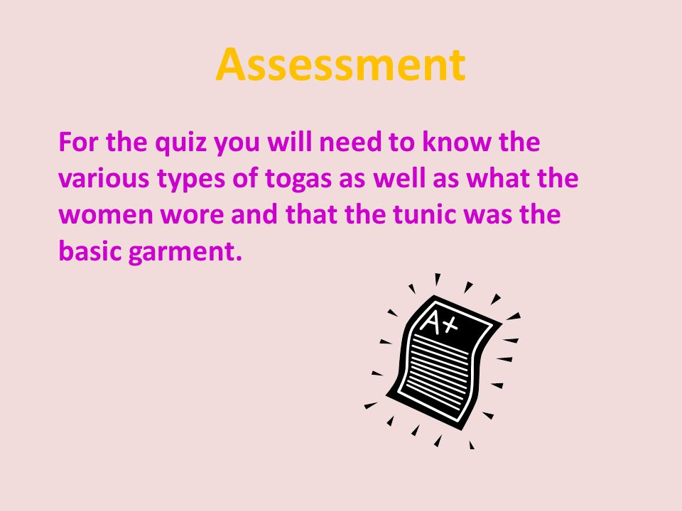 Assessment For the quiz you will need to know the various types of togas as well as what the women wore and that the tunic was the basic garment.