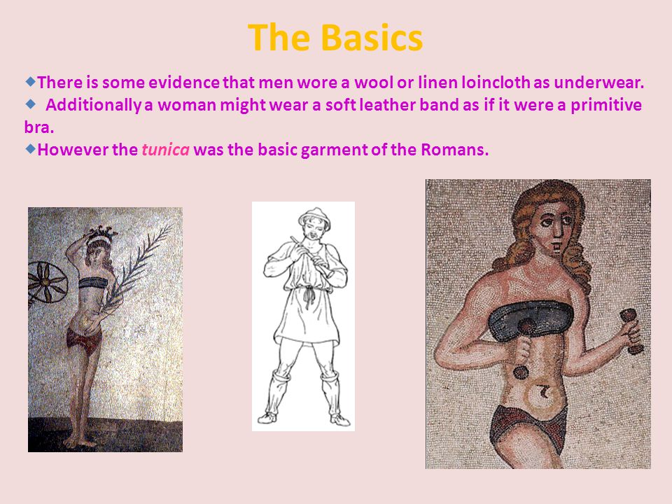The Basics  There is some evidence that men wore a wool or linen loincloth as underwear.  Additionally a woman might wear a soft leather band as if