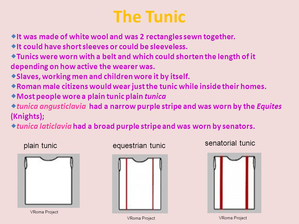 The Tunic  It was made of white wool and was 2 rectangles sewn together.  It could have short sleeves or could be sleeveless.  Tunics were worn wit