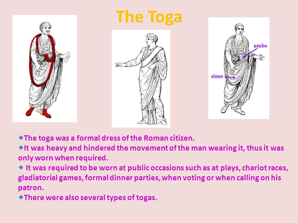 The Toga  The toga was a formal dress of the Roman citizen.  It was heavy and hindered the movement of the man wearing it, thus it was only worn whe