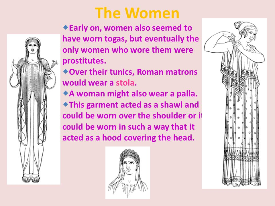 The Women  Early on, women also seemed to have worn togas, but eventually the only women who wore them were prostitutes.  Over their tunics, Roman m