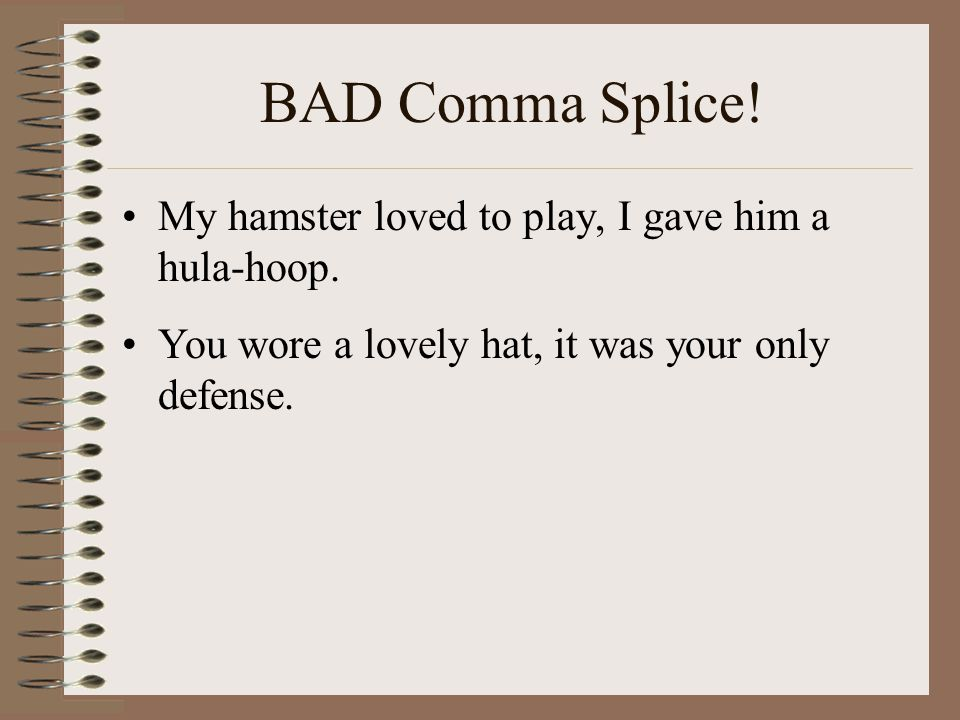 BAD Comma Splice! My hamster loved to play, I gave him a hula-hoop. You wore a lovely hat, it was your only defense.