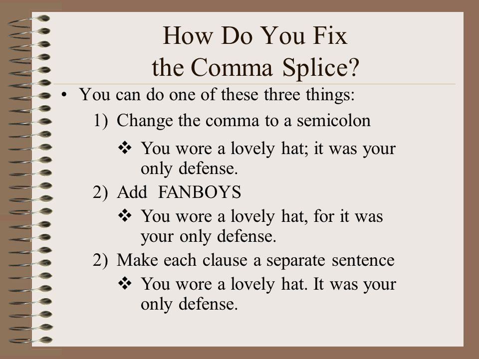 How Do You Fix the Comma Splice? You can do one of these three things: 1)Change the comma to a semicolon  You wore a lovely hat; it was your only def