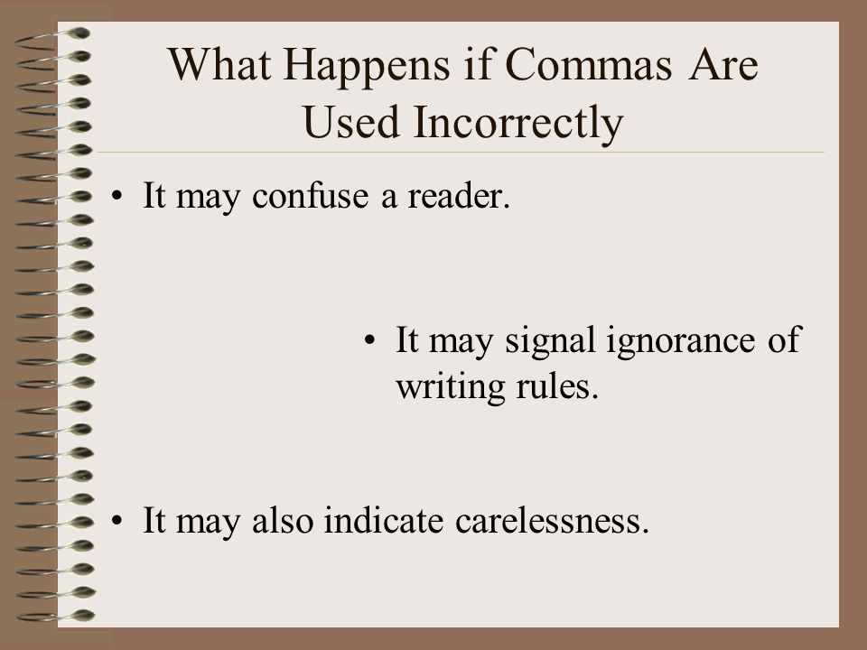 What Happens if Commas Are Used Incorrectly It may confuse a reader. It may signal ignorance of writing rules. It may also indicate carelessness.