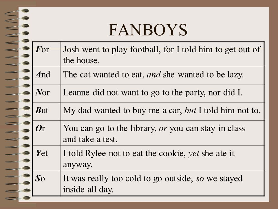 FANBOYS ForJosh went to play football, for I told him to get out of the house. AndThe cat wanted to eat, and she wanted to be lazy. NorLeanne did not