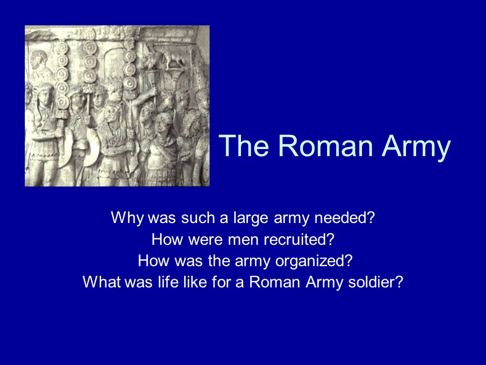 The Roman Army Why was such a large army needed. How were men recruited.