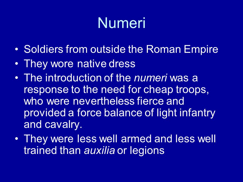 Numeri Soldiers from outside the Roman Empire They wore native dress The introduction of the numeri was a response to the need for cheap troops, who were nevertheless fierce and provided a force balance of light infantry and cavalry.