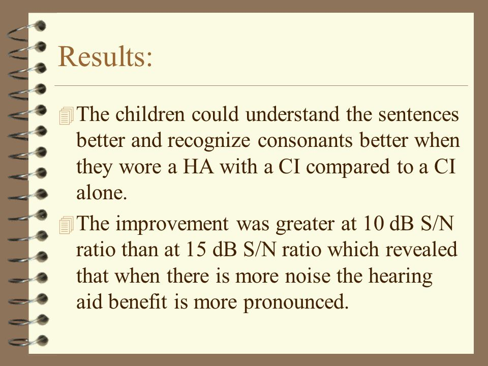 Results: 4 The children could understand the sentences better and recognize consonants better when they wore a HA with a CI compared to a CI alone.