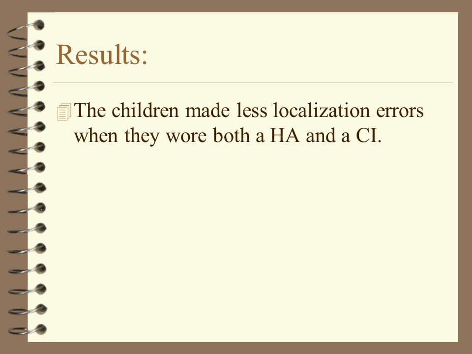 Results: 4 The children made less localization errors when they wore both a HA and a CI.