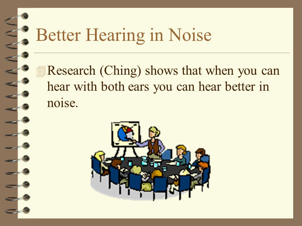 Better Hearing in Noise 4 Research (Ching) shows that when you can hear with both ears you can hear better in noise.