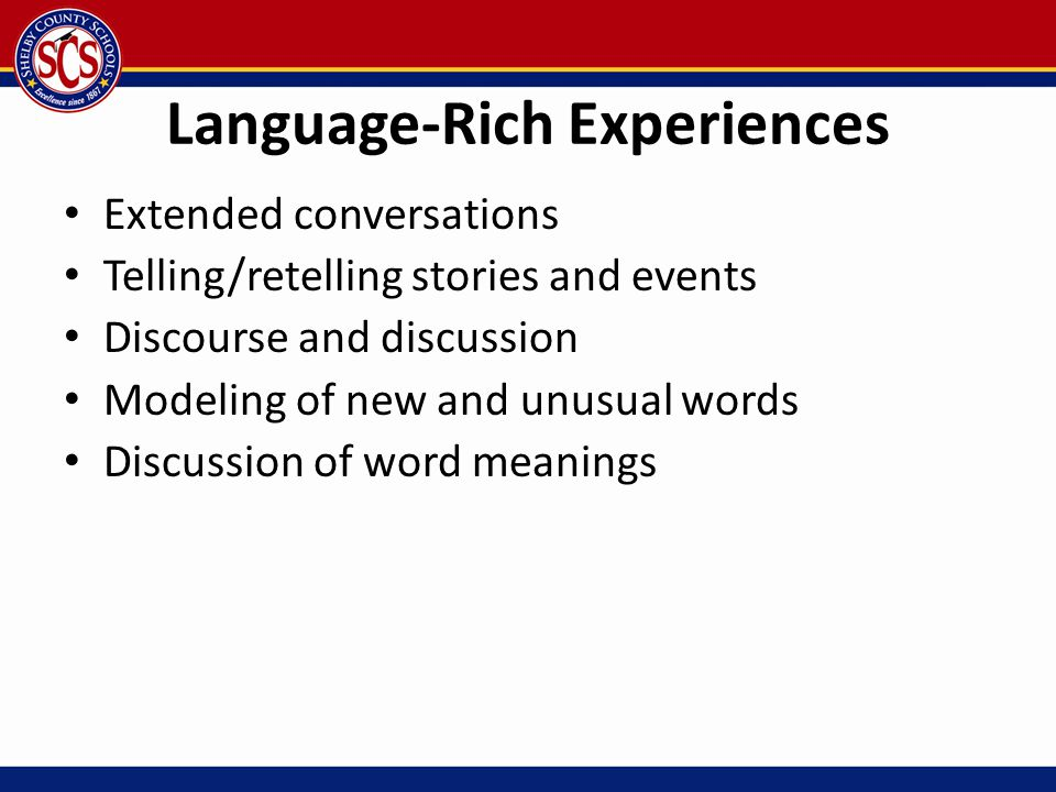 Language-Rich Experiences Extended conversations Telling/retelling stories and events Discourse and discussion Modeling of new and unusual words Discu