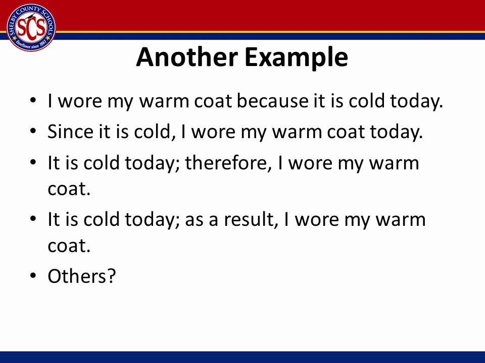 Another Example I wore my warm coat because it is cold today. Since it is cold, I wore my warm coat today. It is cold today; therefore, I wore my warm