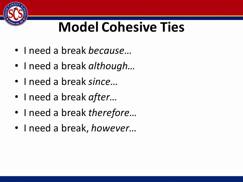 Model Cohesive Ties I need a break because… I need a break although… I need a break since… I need a break after… I need a break therefore… I need a br