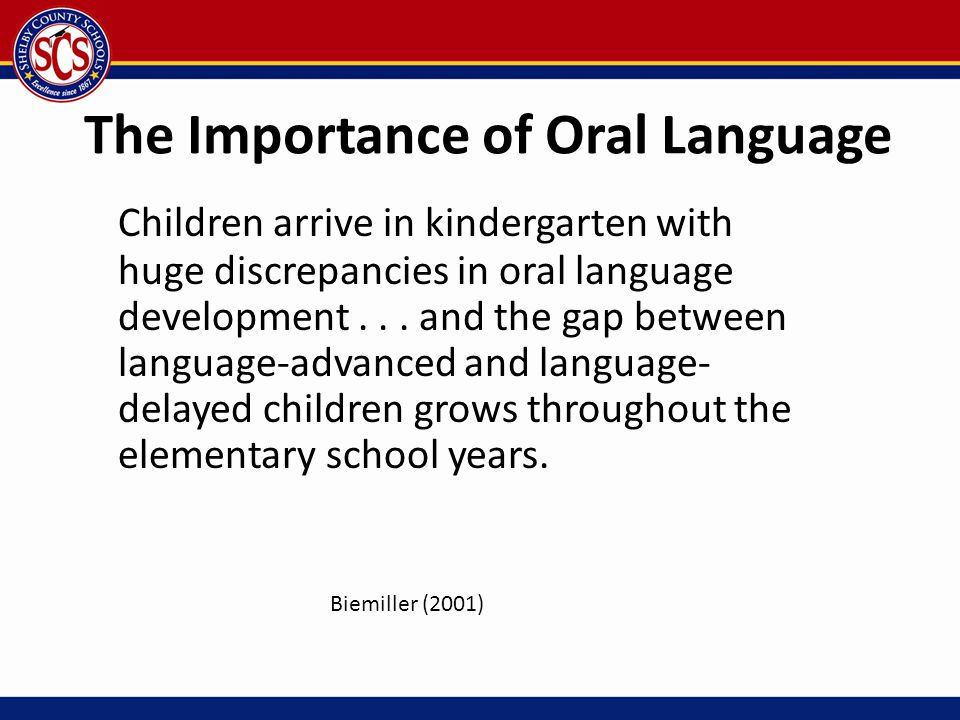 The Importance of Oral Language Children arrive in kindergarten with huge discrepancies in oral language development... and the gap between language-a