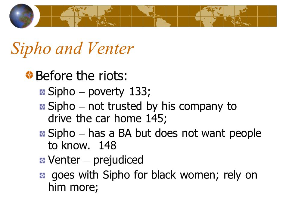 Sipho and Venter Before the riots: Sipho – poverty 133; Sipho – not trusted by his company to drive the car home 145; Sipho – has a BA but does not want people to know.