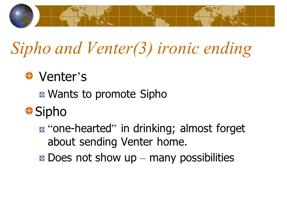 Sipho and Venter(3) ironic ending Venter ' s Wants to promote Sipho Sipho one-hearted in drinking; almost forget about sending Venter home.
