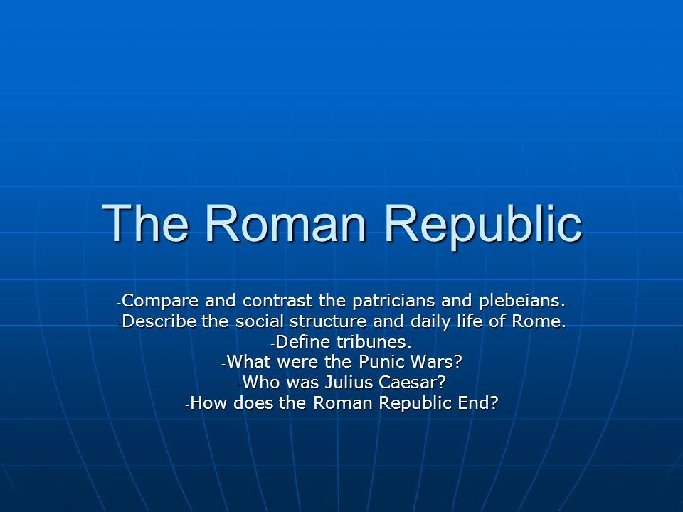 The Roman Republic - Compare and contrast the patricians and plebeians. - Describe the social structure and daily life of Rome. - Define tribunes. - W