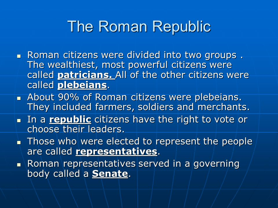 The Roman Republic Roman citizens were divided into two groups. The wealthiest, most powerful citizens were called patricians. All of the other citize