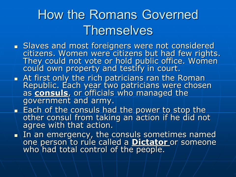 How the Romans Governed Themselves Slaves and most foreigners were not considered citizens. Women were citizens but had few rights. They could not vot