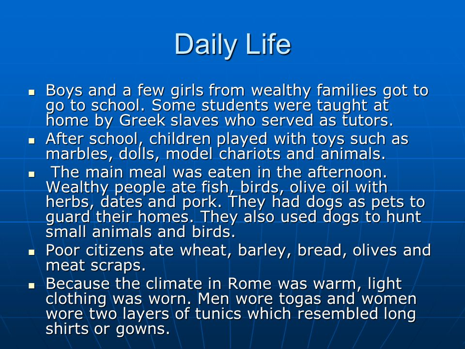 Daily Life Boys and a few girls from wealthy families got to go to school. Some students were taught at home by Greek slaves who served as tutors. Boy