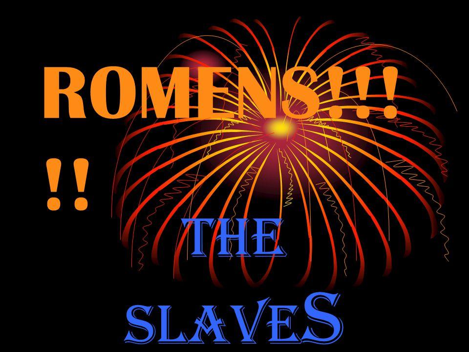 ROMENS!!! !! THE SLAVE S
