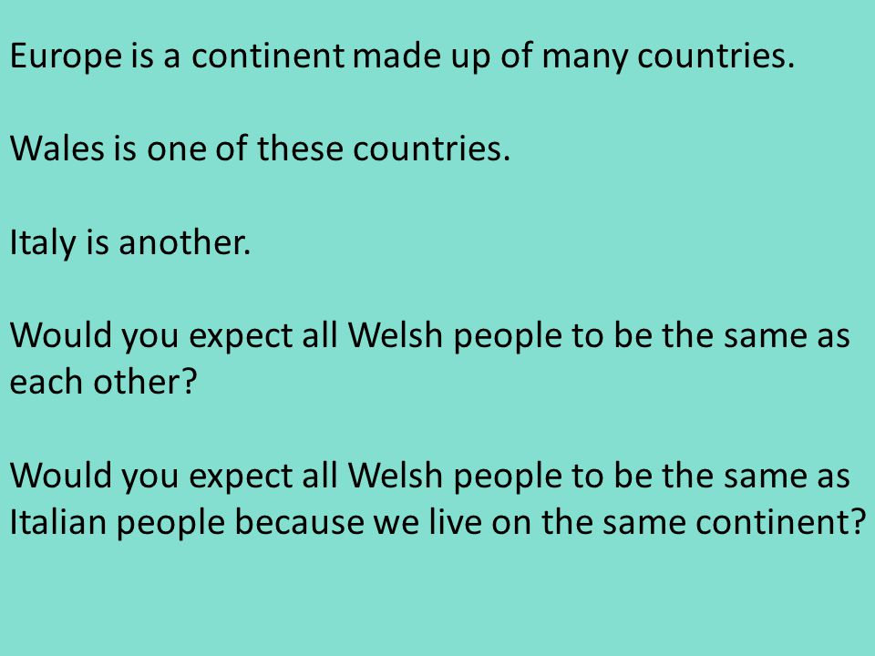 Europe is a continent made up of many countries. Wales is one of these countries. Italy is another. Would you expect all Welsh people to be the same a