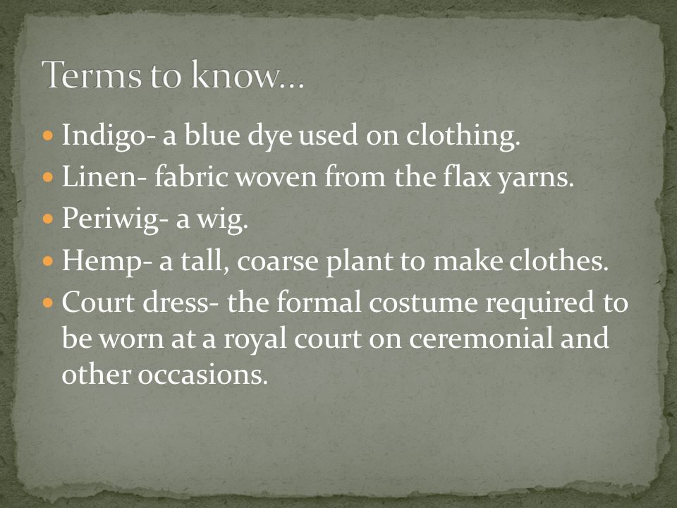 Indigo- a blue dye used on clothing. Linen- fabric woven from the flax yarns. Periwig- a wig. Hemp- a tall, coarse plant to make clothes. Court dress-