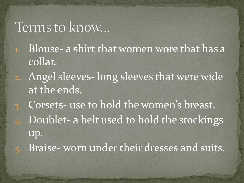 1. Blouse- a shirt that women wore that has a collar. 2. Angel sleeves- long sleeves that were wide at the ends. 3. Corsets- use to hold the women's b