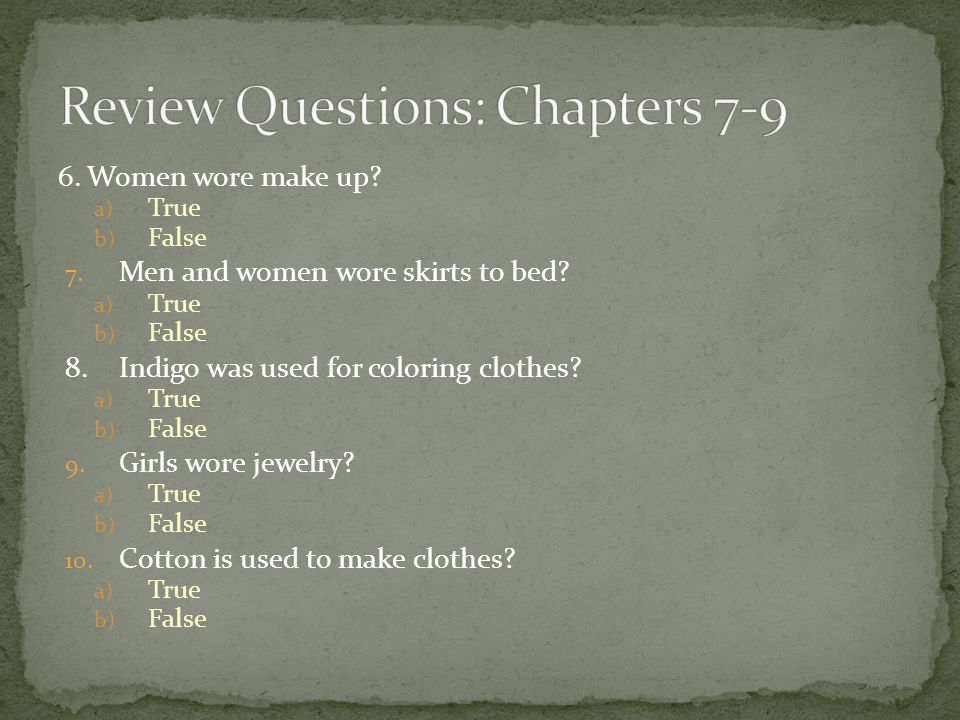 6.Women wore make up? a) True b) False 7. Men and women wore skirts to bed? a) True b) False 8.Indigo was used for coloring clothes? a) True b) False